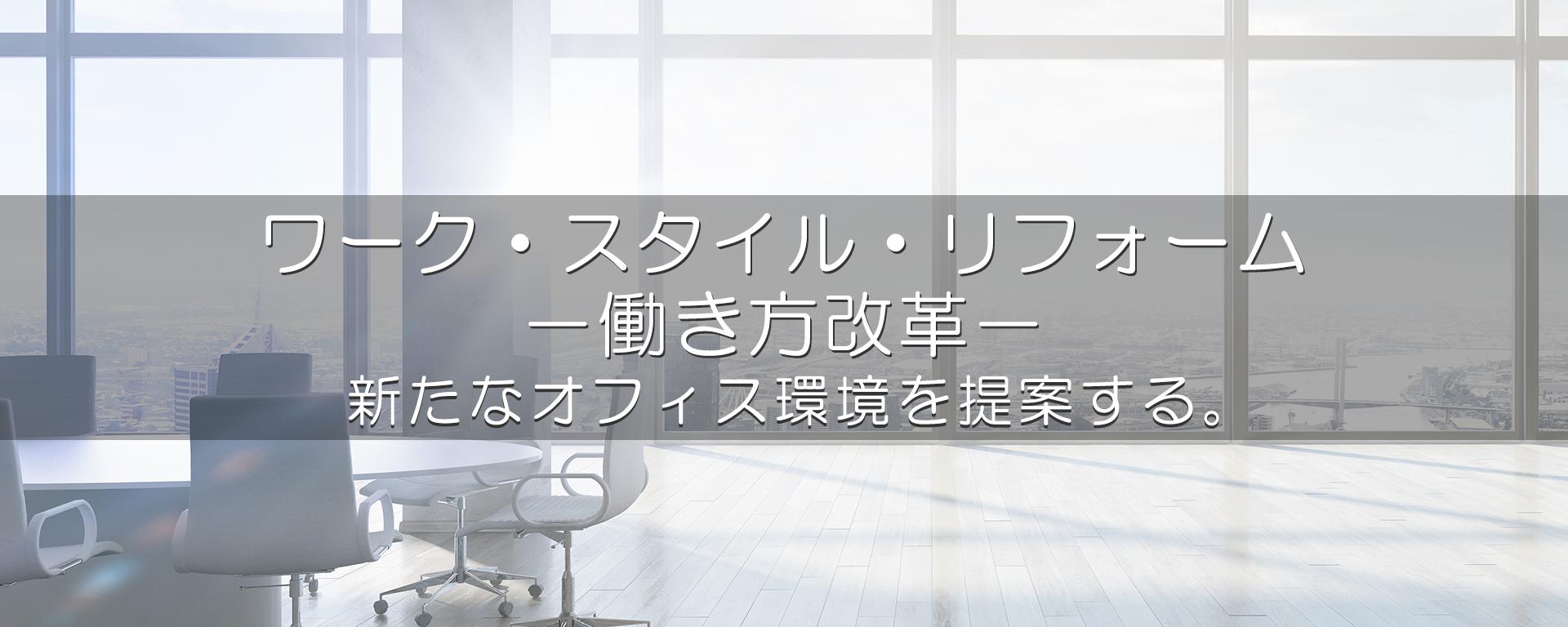 ワーク・スタイル・リフォーム-働き方改革- 新たなオフィス環境を提案する。